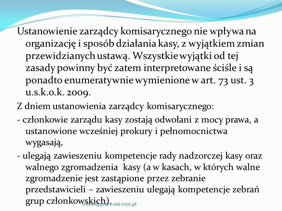 Ustanowienie zarządcy komisarycznego nie wpływa na organizację i sposób działania kasy, z wyjątkiem zmian przewidzianych ustawą. Wszystkie wyjątki od tej zasady powinny być zatem interpretowane ściśle i są ponadto enumeratywnie wymienione w art. 73 ust. 3 u.s.k.o.k. 2009.
