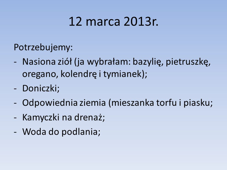 12 marca 2013r. Potrzebujemy: Nasiona ziół (ja wybrałam: bazylię, pietruszkę, oregano, kolendrę i tymianek);