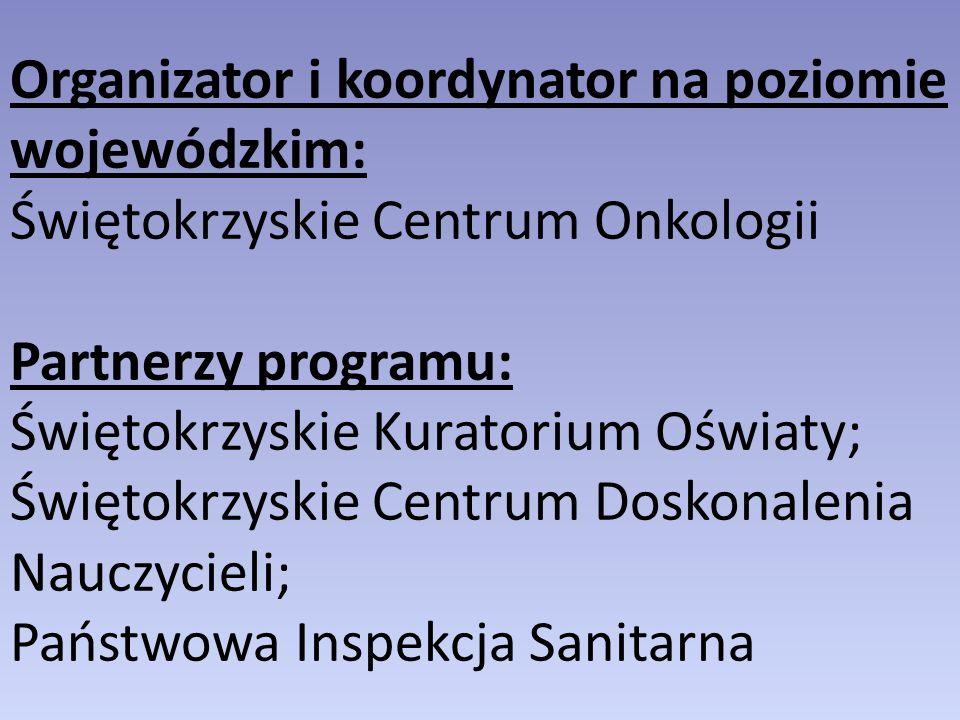 Organizator i koordynator na poziomie wojewódzkim: Świętokrzyskie Centrum Onkologii Partnerzy programu: Świętokrzyskie Kuratorium Oświaty; Świętokrzyskie Centrum Doskonalenia Nauczycieli; Państwowa Inspekcja Sanitarna