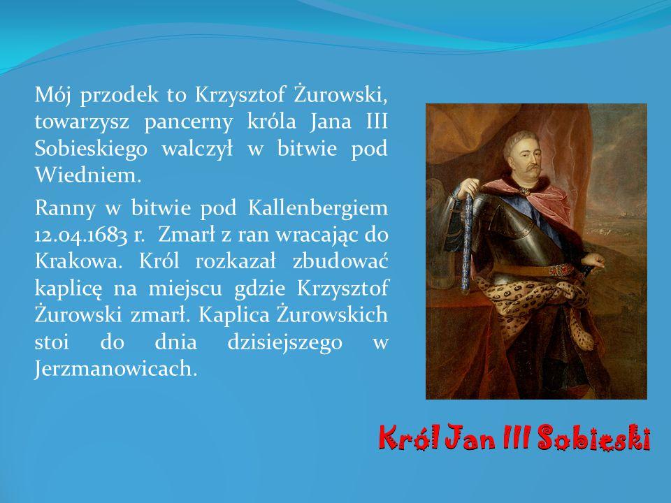 Mój przodek to Krzysztof Żurowski, towarzysz pancerny króla Jana III Sobieskiego walczył w bitwie pod Wiedniem.