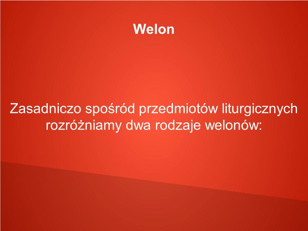 Welon Zasadniczo spośród przedmiotów liturgicznych rozróżniamy dwa rodzaje welonów: