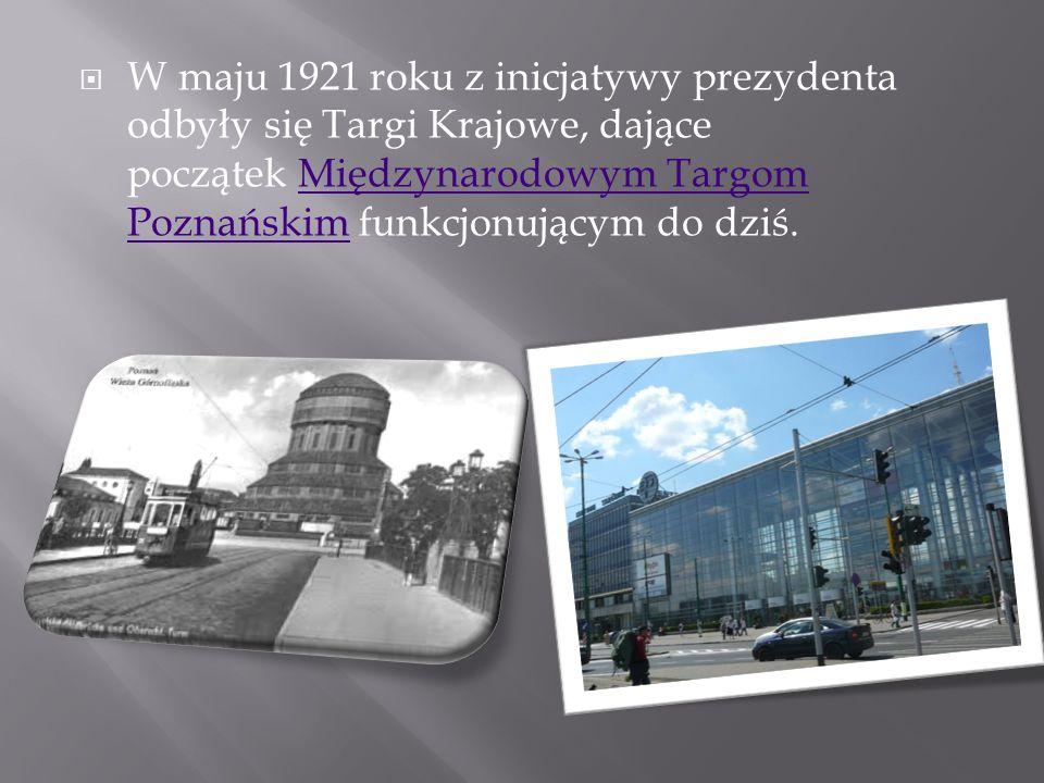 W maju 1921 roku z inicjatywy prezydenta odbyły się Targi Krajowe, dające początek Międzynarodowym Targom Poznańskim funkcjonującym do dziś.