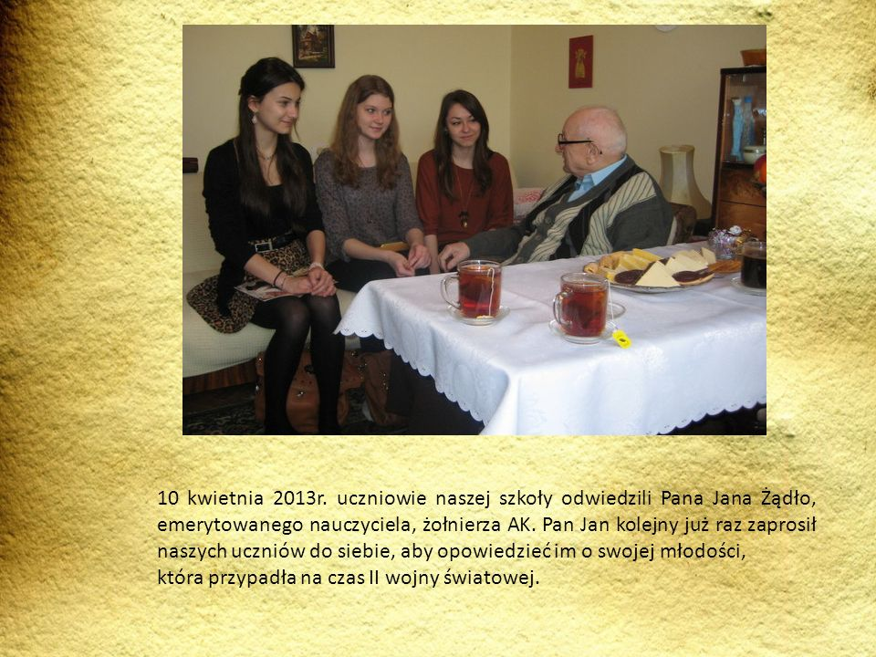 10 kwietnia 2013r. uczniowie naszej szkoły odwiedzili Pana Jana Żądło, emerytowanego nauczyciela, żołnierza AK. Pan Jan kolejny już raz zaprosił naszych uczniów do siebie, aby opowiedzieć im o swojej młodości,