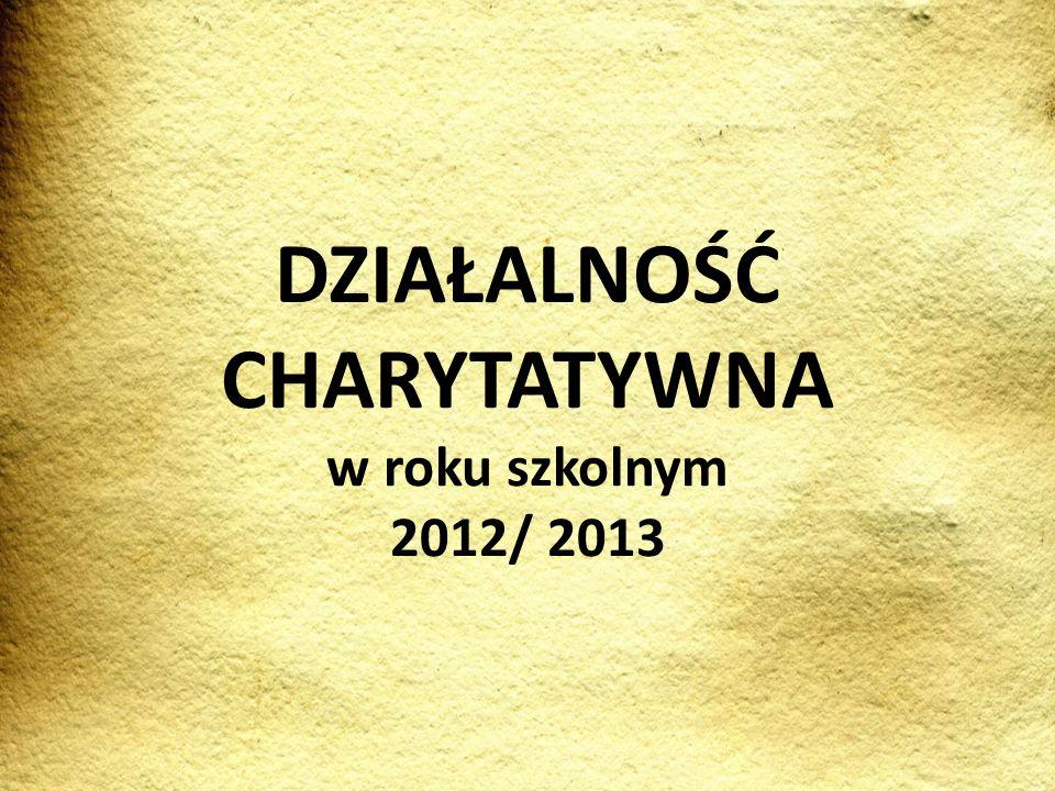 DZIAŁALNOŚĆ CHARYTATYWNA w roku szkolnym 2012/ 2013