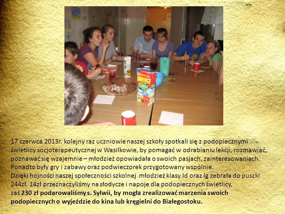 17 czerwca 2013r. kolejny raz uczniowie naszej szkoły spotkali się z podopiecznymi świetlicy socjoterapeutycznej w Wasilkowie, by pomagać w odrabianiu lekcji, rozmawiać, poznawać się wzajemnie – młodzież opowiadała o swoich pasjach, zainteresowaniach. Ponadto były gry i zabawy oraz podwieczorek przygotowany wspólnie. Dzięki hojności naszej społeczności szkolnej młodzież klasy Id oraz Ig zebrała do puszki 244zł. 14zł przeznaczyliśmy na słodycze i napoje dla podopiecznych świetlicy,