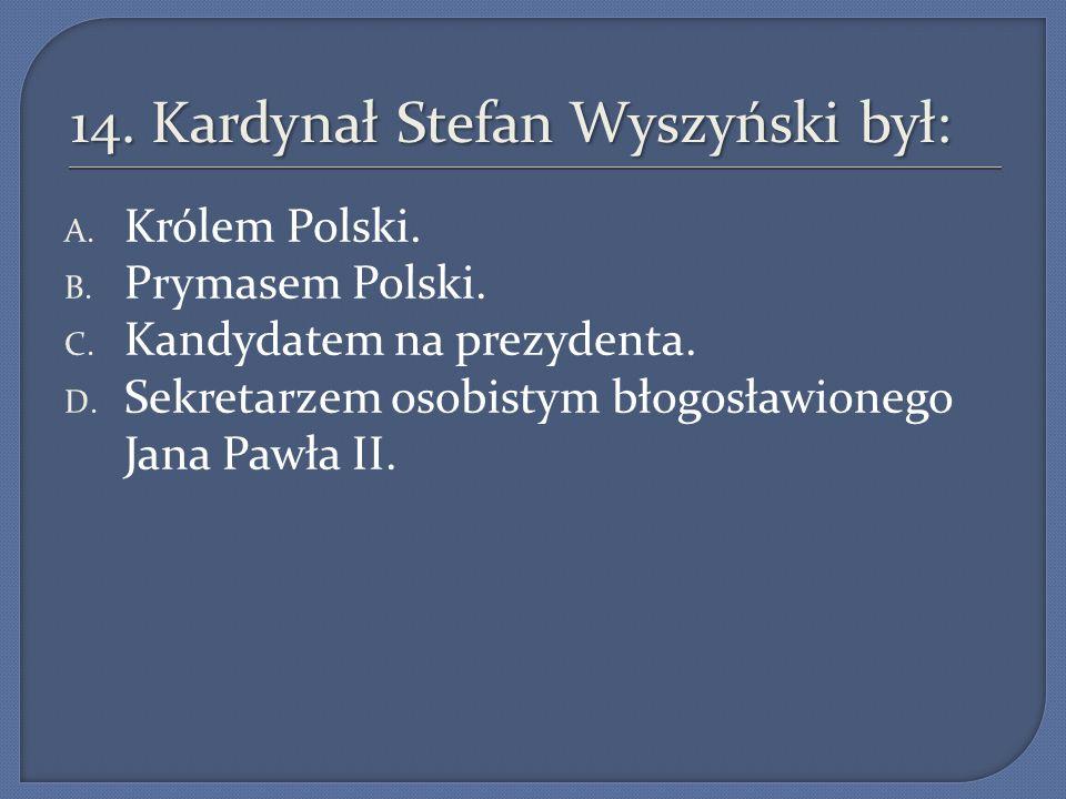 14. Kardynał Stefan Wyszyński był: