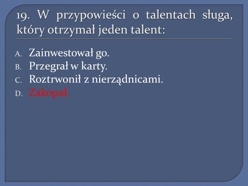 19. W przypowieści o talentach sługa, który otrzymał jeden talent: