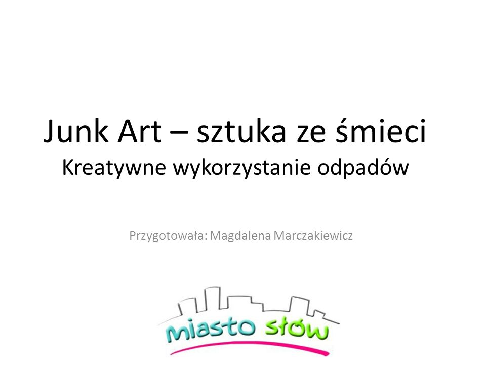 Junk Art – sztuka ze śmieci Kreatywne wykorzystanie odpadów