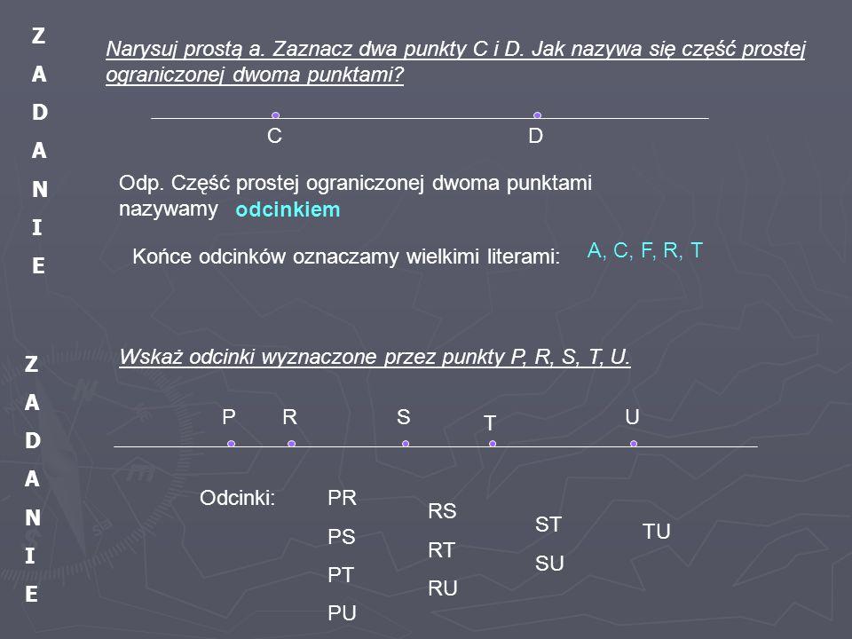 Z A. D. N. I. E. Narysuj prostą a. Zaznacz dwa punkty C i D. Jak nazywa się część prostej ograniczonej dwoma punktami