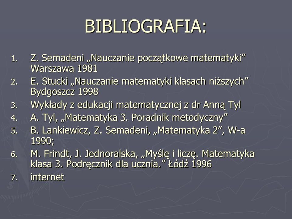 """BIBLIOGRAFIA: Z. Semadeni """"Nauczanie początkowe matematyki Warszawa 1981. E. Stucki """"Nauczanie matematyki klasach niższych Bydgoszcz 1998."""