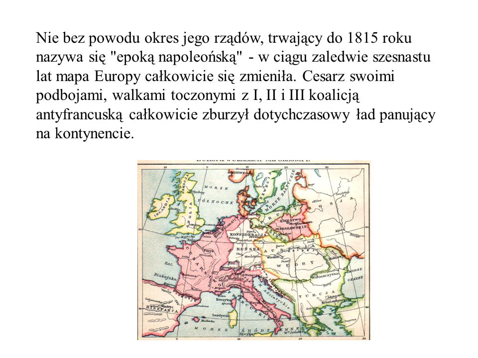 Nie bez powodu okres jego rządów, trwający do 1815 roku nazywa się epoką napoleońską - w ciągu zaledwie szesnastu lat mapa Europy całkowicie się zmieniła.