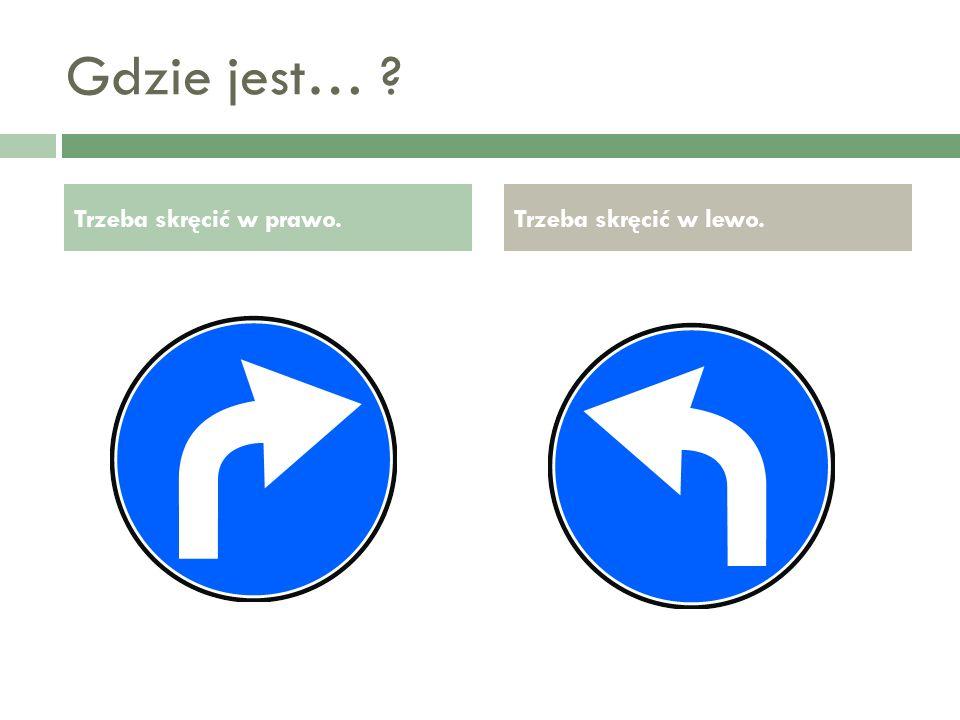 Gdzie jest… Trzeba skręcić w prawo. Trzeba skręcić w lewo.