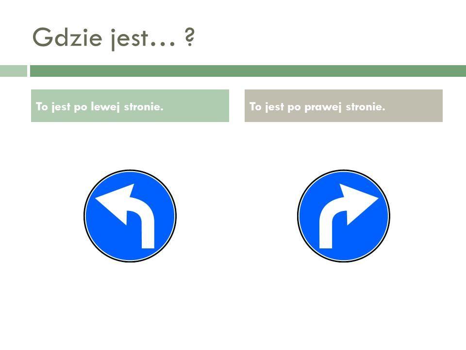 Gdzie jest… To jest po lewej stronie. To jest po prawej stronie.