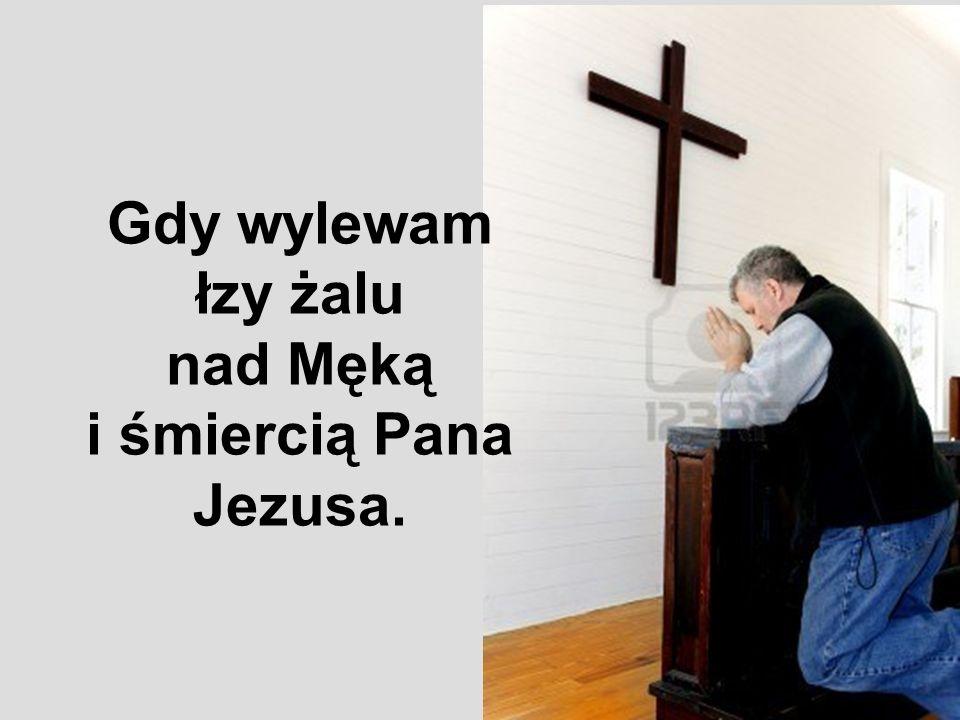 Gdy wylewam łzy żalu nad Męką i śmiercią Pana Jezusa.