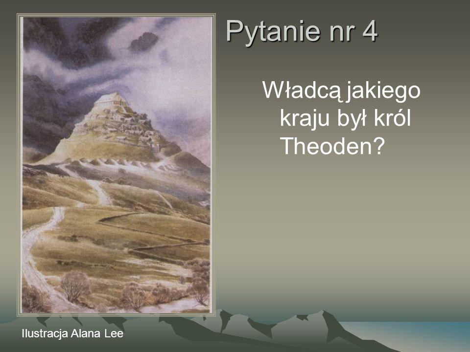 Pytanie nr 4 Władcą jakiego kraju był król Theoden