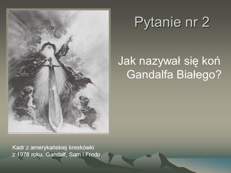 Pytanie nr 2 Jak nazywał się koń Gandalfa Białego