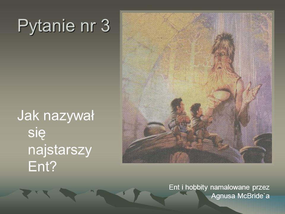 Pytanie nr 3 Jak nazywał się najstarszy Ent