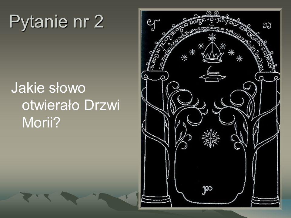Pytanie nr 2 Jakie słowo otwierało Drzwi Morii
