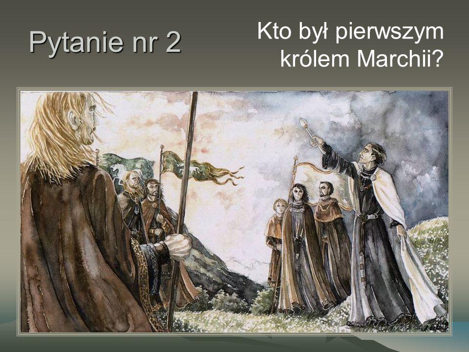 Pytanie nr 2 Kto był pierwszym królem Marchii