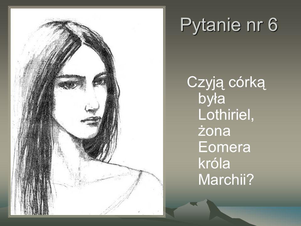 Pytanie nr 6 Czyją córką była Lothiriel, żona Eomera króla Marchii