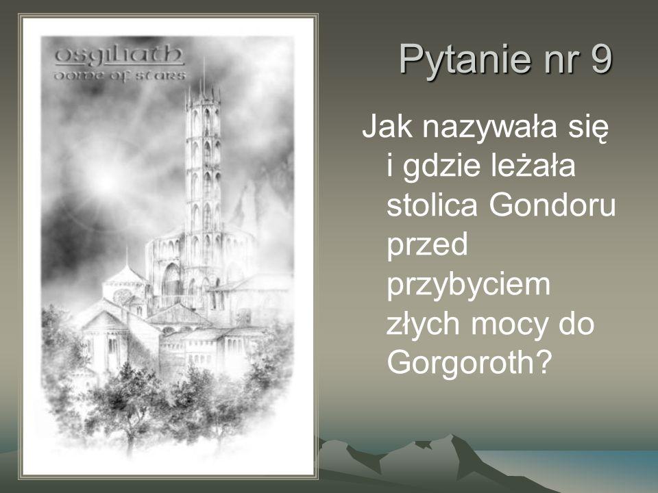 Pytanie nr 9 Jak nazywała się i gdzie leżała stolica Gondoru przed przybyciem złych mocy do Gorgoroth