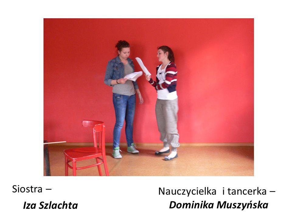 Siostra – Iza Szlachta Nauczycielka i tancerka – Dominika Muszyńska