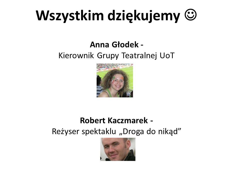 """Wszystkim dziękujemy  Anna Głodek - Kierownik Grupy Teatralnej UoT Robert Kaczmarek - Reżyser spektaklu """"Droga do nikąd"""