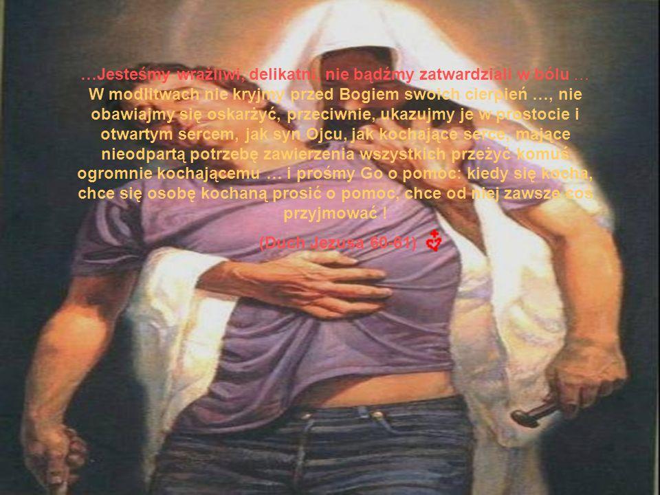 …Jesteśmy wrażliwi, delikatni, nie bądźmy zatwardziali w bólu … W modlitwach nie kryjmy przed Bogiem swoich cierpień …, nie obawiajmy się oskarżyć, przeciwnie, ukazujmy je w prostocie i otwartym sercem, jak syn Ojcu, jak kochające serce, mające nieodpartą potrzebę zawierzenia wszystkich przeżyć komuś ogromnie kochającemu … i prośmy Go o pomoc: kiedy się kocha, chce się osobę kochaną prosić o pomoc, chce od niej zawsze coś przyjmować !
