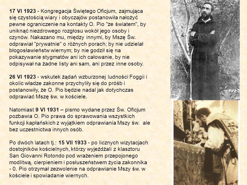 17 VI 1923 - Kongregacja Świętego Oficjum, zajmująca się czystością wiary i obyczajów postanowiła nałożyć pewne ograniczenie na kontakty O. Pio ze światem , by uniknąć niezdrowego rozgłosu wokół jego osoby i czynów. Nakazano mu, między innymi, by Mszę Św. odprawiał prywatnie o różnych porach; by nie udzielał błogosławieństw wiernym; by nie godził się na pokazywanie stygmatów ani ich całowanie, by nie odpisywał na żadne listy ani sam, ani przez inne osoby.