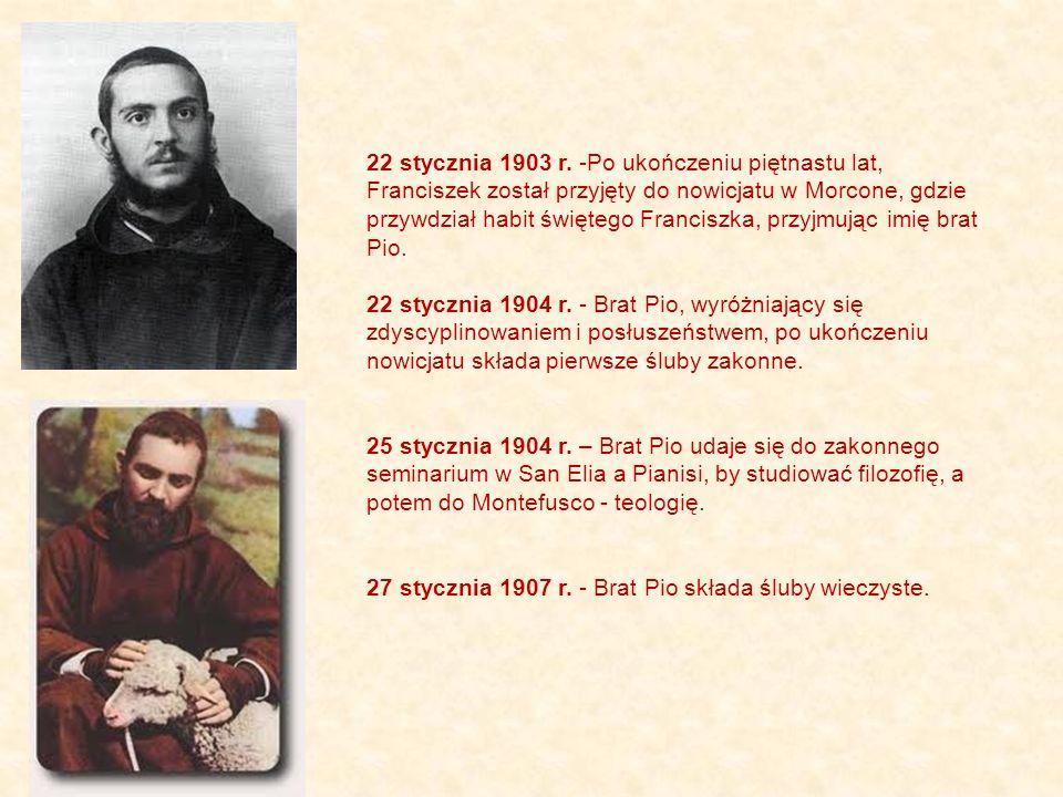 22 stycznia 1903 r. -Po ukończeniu piętnastu lat, Franciszek został przyjęty do nowicjatu w Morcone, gdzie przywdział habit świętego Franciszka, przyjmując imię brat Pio.