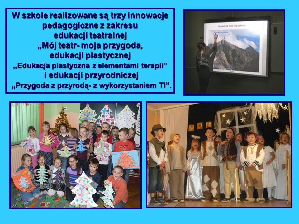 """W szkole realizowane są trzy innowacje pedagogiczne z zakresu edukacji teatralnej """"Mój teatr- moja przygoda, edukacji plastycznej """"Edukacja plastyczna z elementami terapii i edukacji przyrodniczej """"Przygoda z przyrodą- z wykorzystaniem TI ."""