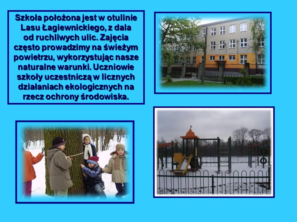 Szkoła położona jest w otulinie Lasu Łagiewnickiego, z dala od ruchliwych ulic.