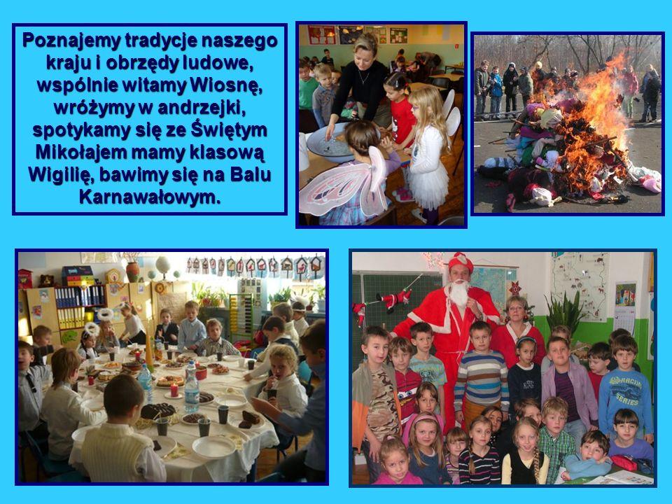 Poznajemy tradycje naszego kraju i obrzędy ludowe, wspólnie witamy Wiosnę, wróżymy w andrzejki, spotykamy się ze Świętym Mikołajem mamy klasową Wigilię, bawimy się na Balu Karnawałowym.