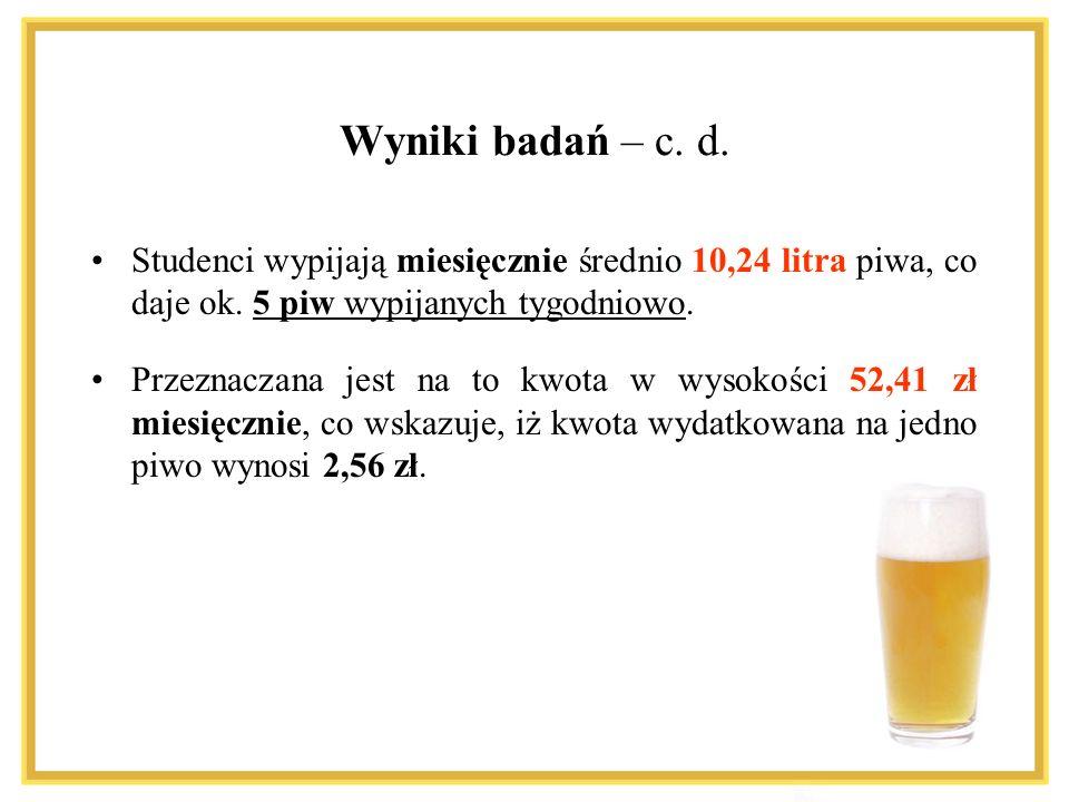 Wyniki badań – c. d. Studenci wypijają miesięcznie średnio 10,24 litra piwa, co daje ok. 5 piw wypijanych tygodniowo.