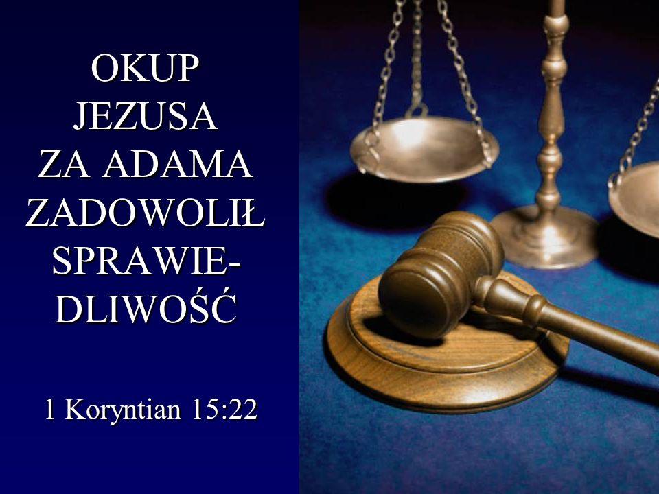 OKUP JEZUSA ZA ADAMA ZADOWOLIŁ SPRAWIE-DLIWOŚĆ 1 Koryntian 15:22