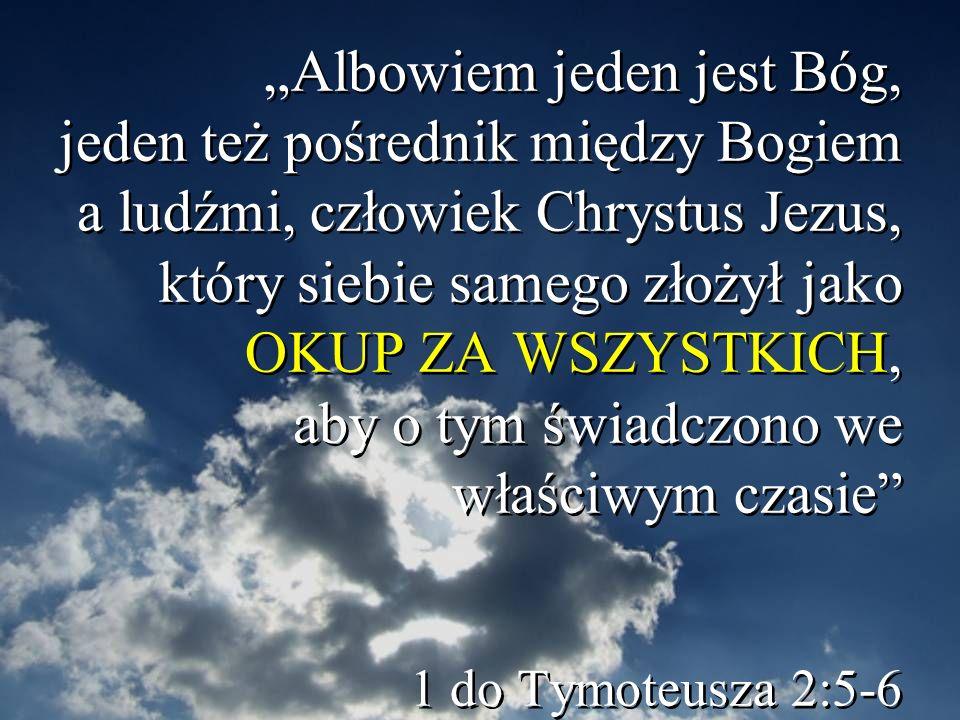 """""""Albowiem jeden jest Bóg, jeden też pośrednik między Bogiem a ludźmi, człowiek Chrystus Jezus, który siebie samego złożył jako OKUP ZA WSZYSTKICH, aby o tym świadczono we właściwym czasie 1 do Tymoteusza 2:5-6"""