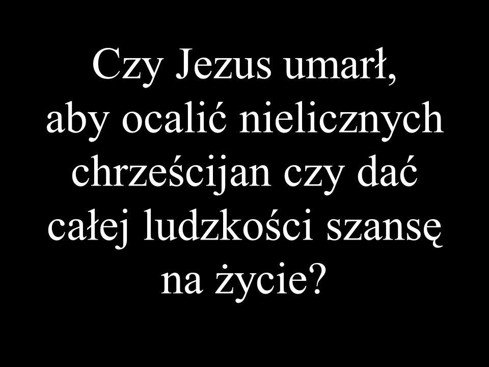 Czy Jezus umarł, aby ocalić nielicznych chrześcijan czy dać całej ludzkości szansę na życie