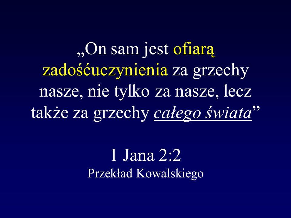 """""""On sam jest ofiarą zadośćuczynienia za grzechy nasze, nie tylko za nasze, lecz także za grzechy całego świata 1 Jana 2:2 Przekład Kowalskiego"""