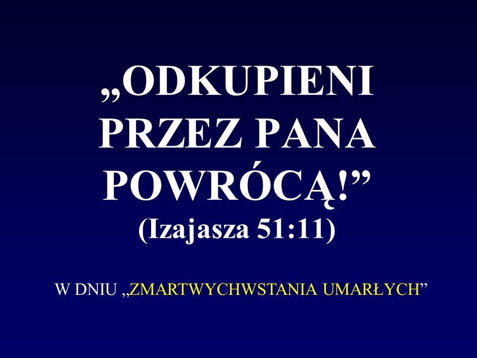 """""""ODKUPIENI PRZEZ PANA POWRÓCĄ! (Izajasza 51:11)"""