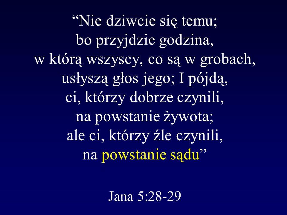 Nie dziwcie się temu; bo przyjdzie godzina, w którą wszyscy, co są w grobach, usłyszą głos jego; I pójdą, ci, którzy dobrze czynili, na powstanie żywota; ale ci, którzy źle czynili, na powstanie sądu Jana 5:28-29