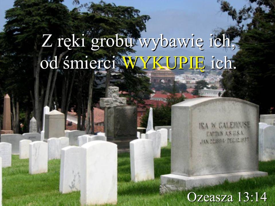 Z ręki grobu wybawię ich, od śmierci WYKUPIĘ ich.