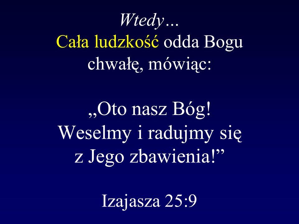 """Wtedy… Cała ludzkość odda Bogu chwałę, mówiąc: """"Oto nasz Bóg"""