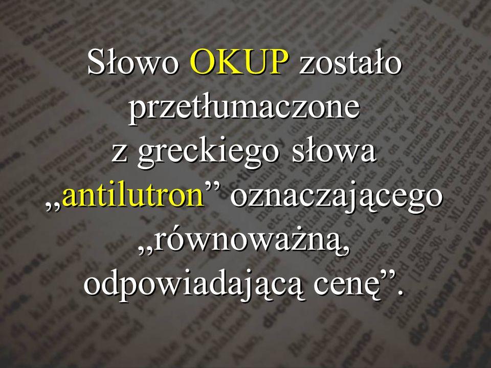 """Słowo OKUP zostało przetłumaczone z greckiego słowa """"antilutron oznaczającego """"równoważną, odpowiadającą cenę ."""