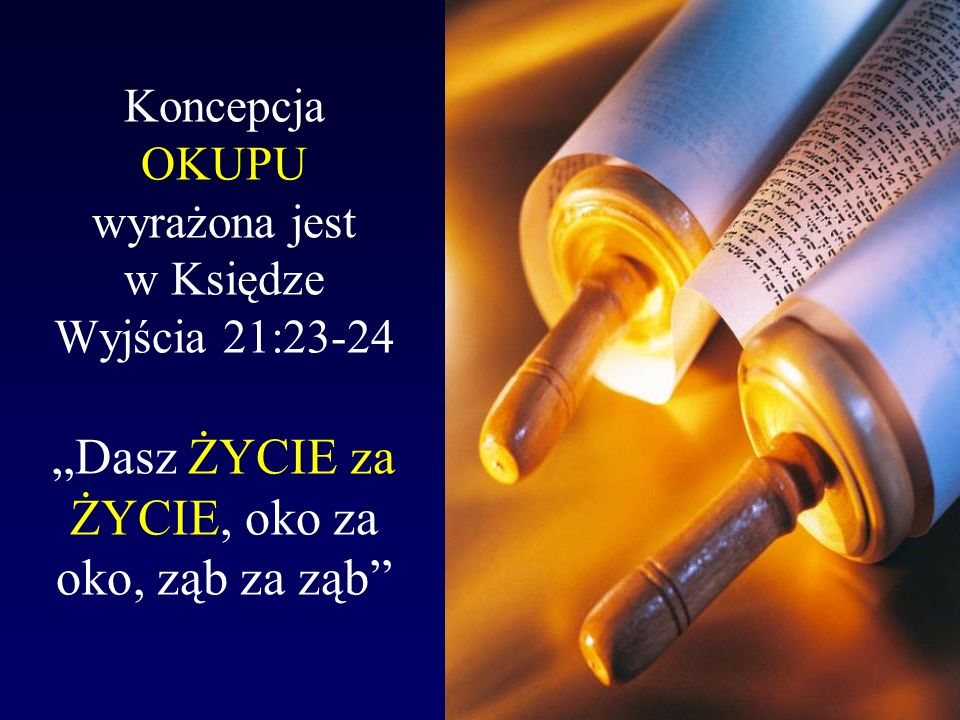 """Koncepcja OKUPU wyrażona jest w Księdze Wyjścia 21:23-24 """"Dasz ŻYCIE za ŻYCIE, oko za oko, ząb za ząb"""
