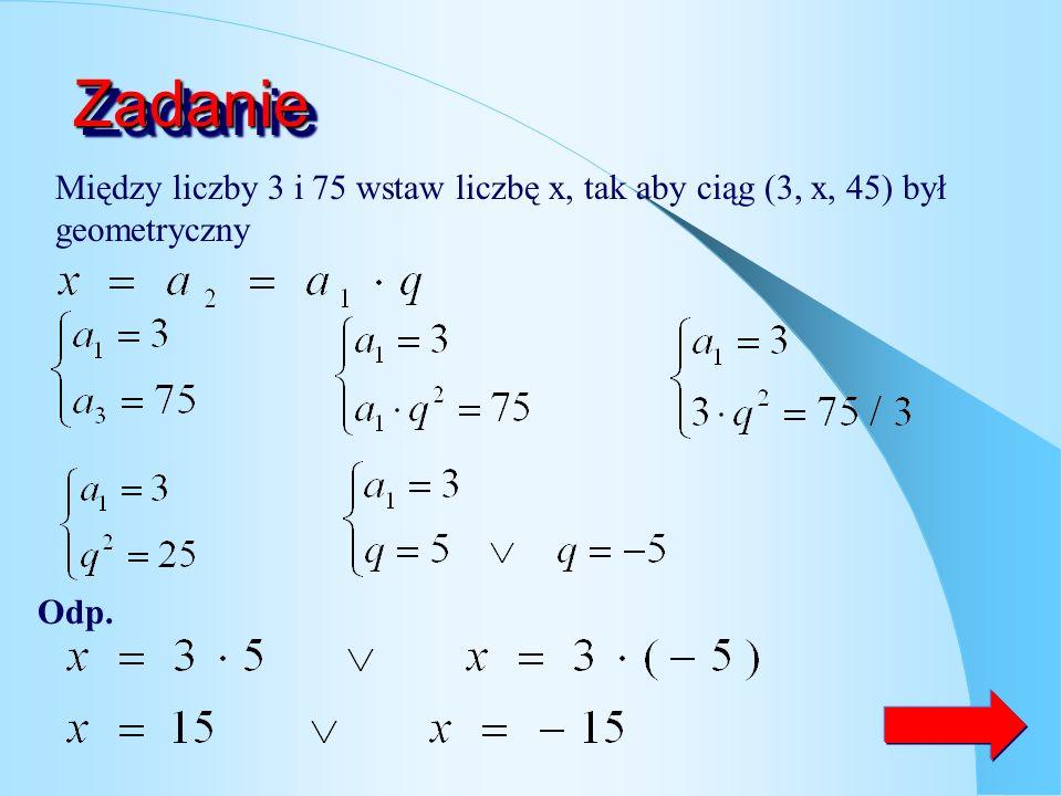 Zadanie Między liczby 3 i 75 wstaw liczbę x, tak aby ciąg (3, x, 45) był geometryczny Odp.