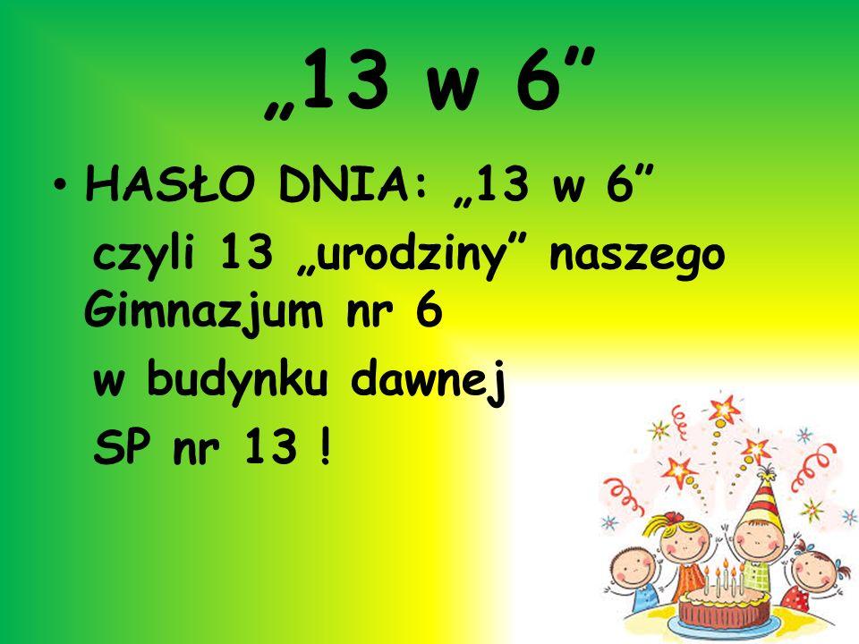 """""""13 w 6 HASŁO DNIA: """"13 w 6 czyli 13 """"urodziny naszego Gimnazjum nr 6."""