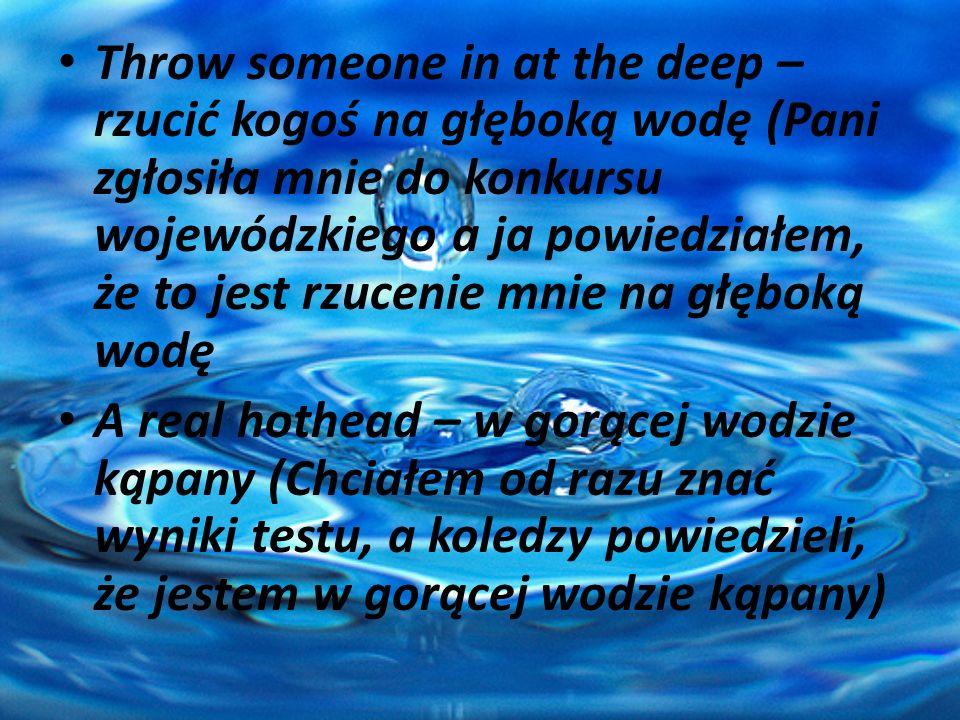 Throw someone in at the deep – rzucić kogoś na głęboką wodę (Pani zgłosiła mnie do konkursu wojewódzkiego a ja powiedziałem, że to jest rzucenie mnie na głęboką wodę