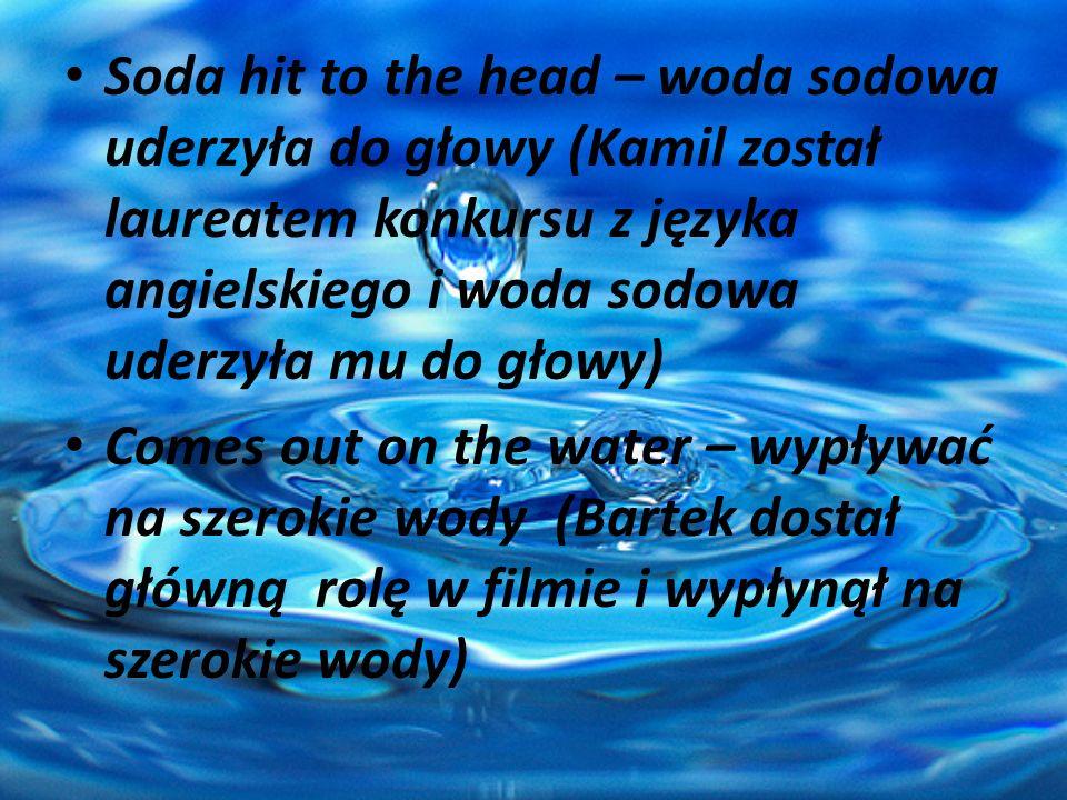 Soda hit to the head – woda sodowa uderzyła do głowy (Kamil został laureatem konkursu z języka angielskiego i woda sodowa uderzyła mu do głowy)
