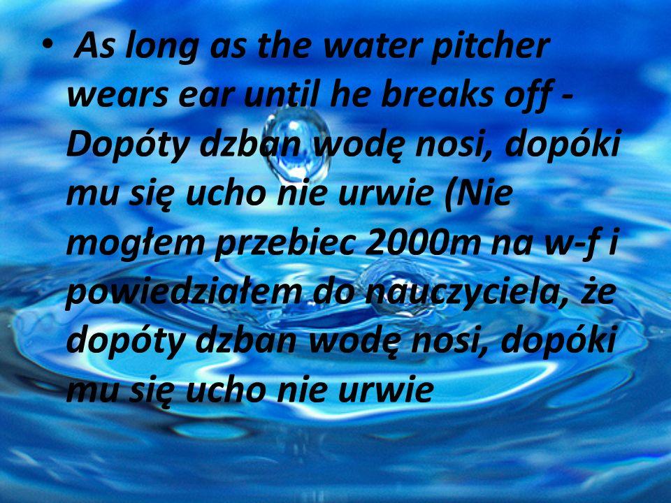 As long as the water pitcher wears ear until he breaks off -Dopóty dzban wodę nosi, dopóki mu się ucho nie urwie (Nie mogłem przebiec 2000m na w-f i powiedziałem do nauczyciela, że dopóty dzban wodę nosi, dopóki mu się ucho nie urwie