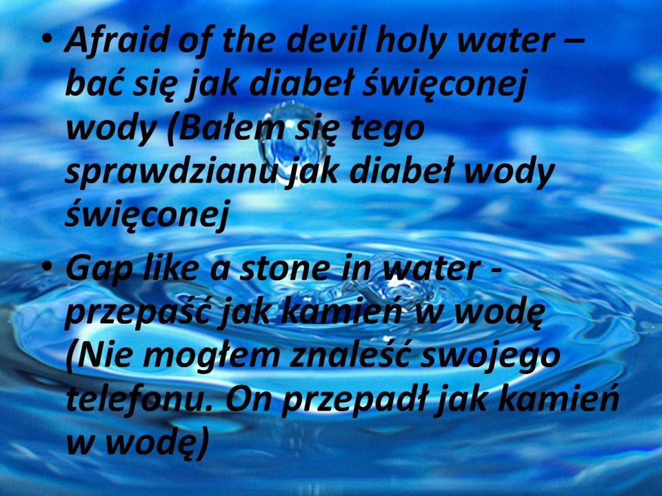 Afraid of the devil holy water – bać się jak diabeł święconej wody (Bałem się tego sprawdzianu jak diabeł wody święconej
